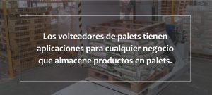Los volteadores de palets tienen aplicaciones para cualquier negocio que almacene productos en palets